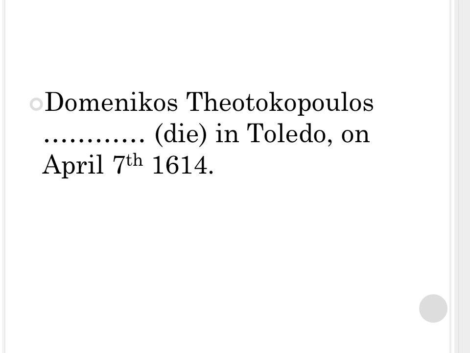 Domenikos Theotokopoulos ………… (die) in Toledo, on April 7 th 1614.
