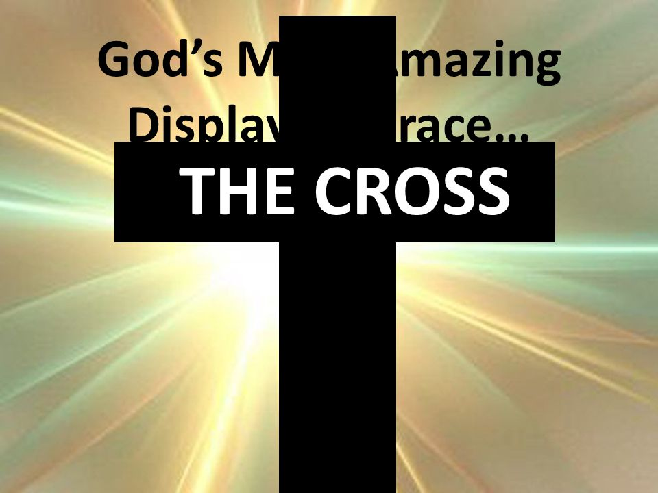 THE CROSS God's Most Amazing Display of Grace…