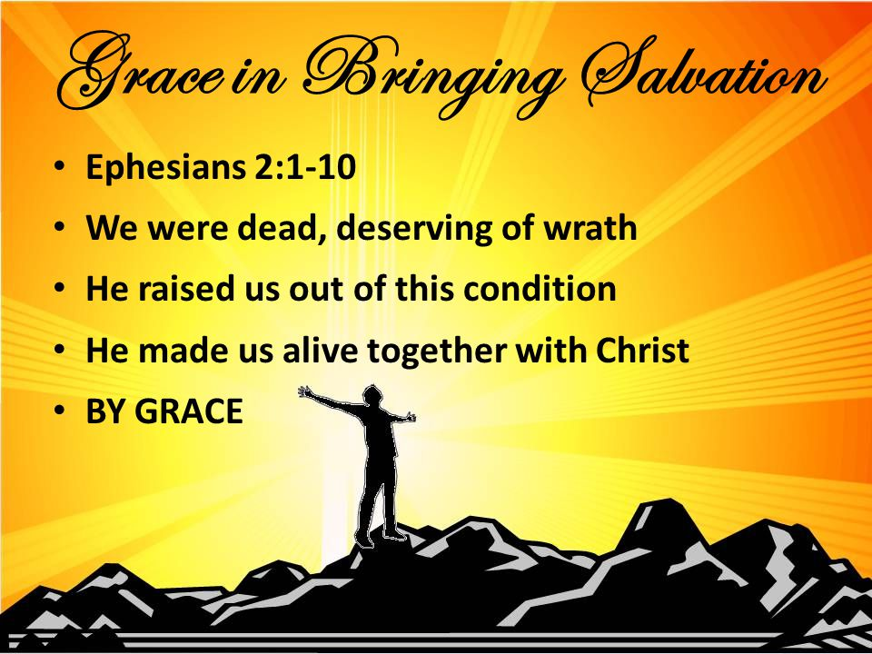 Ephesians 2:1-10 We were dead, deserving of wrath He raised us out of this condition He made us alive together with Christ BY GRACE Grace in Bringing Salvation
