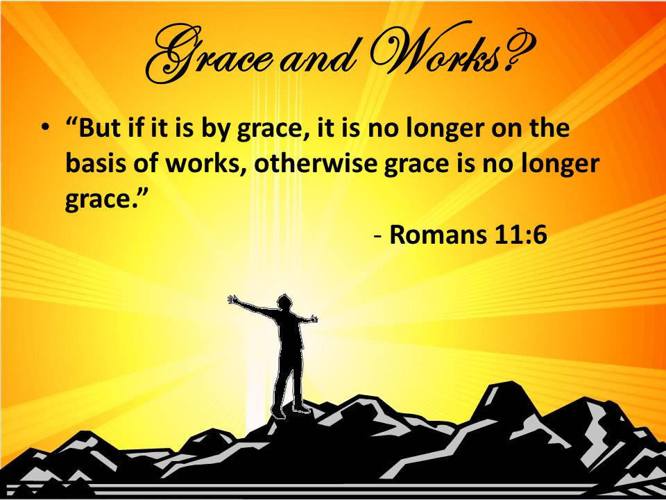 But if it is by grace, it is no longer on the basis of works, otherwise grace is no longer grace. - Romans 11:6 Grace and Works?