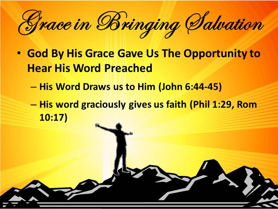 God By His Grace Gave Us The Opportunity to Hear His Word Preached – His Word Draws us to Him (John 6:44-45) – His word graciously gives us faith (Phil 1:29, Rom 10:17) Grace in Bringing Salvation