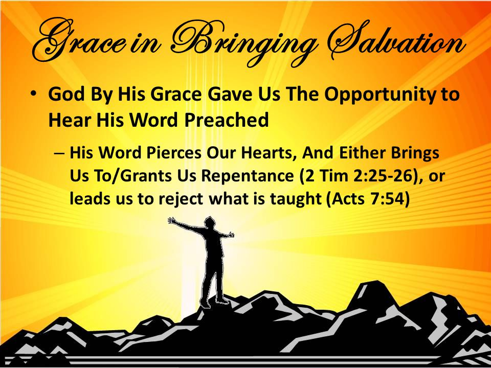 God By His Grace Gave Us The Opportunity to Hear His Word Preached – His Word Pierces Our Hearts, And Either Brings Us To/Grants Us Repentance (2 Tim 2:25-26), or leads us to reject what is taught (Acts 7:54) Grace in Bringing Salvation
