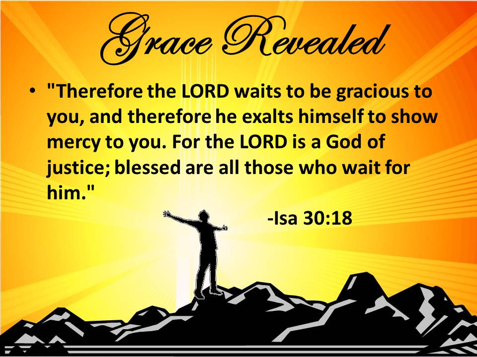 Therefore the LORD waits to be gracious to you, and therefore he exalts himself to show mercy to you.