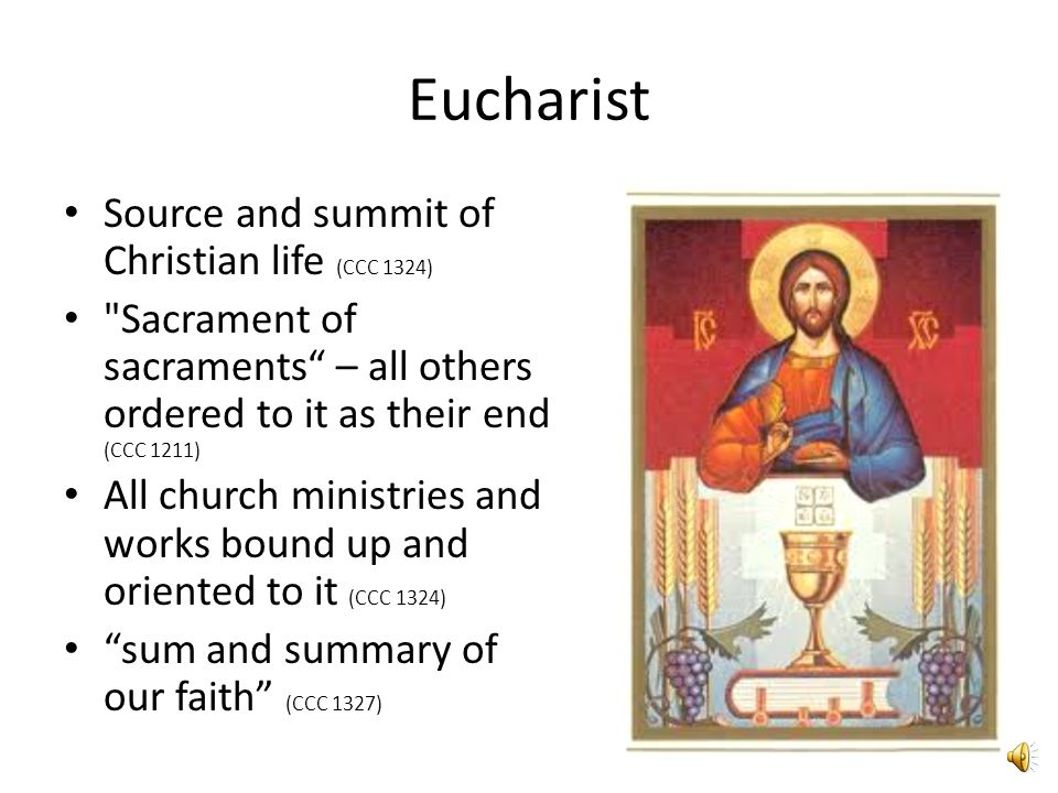 Eucharist Source and summit of Christian life (CCC 1324) Sacrament of sacraments – all others ordered to it as their end (CCC 1211) All church ministries and works bound up and oriented to it (CCC 1324) sum and summary of our faith (CCC 1327)