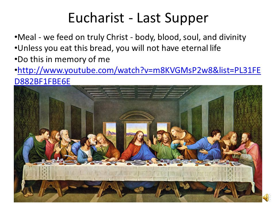 Eucharist - Last Supper Meal - we feed on truly Christ - body, blood, soul, and divinity Unless you eat this bread, you will not have eternal life Do this in memory of me http://www.youtube.com/watch?v=m8KVGMsP2w8&list=PL31FE D882BF1FBE6E http://www.youtube.com/watch?v=m8KVGMsP2w8&list=PL31FE D882BF1FBE6E