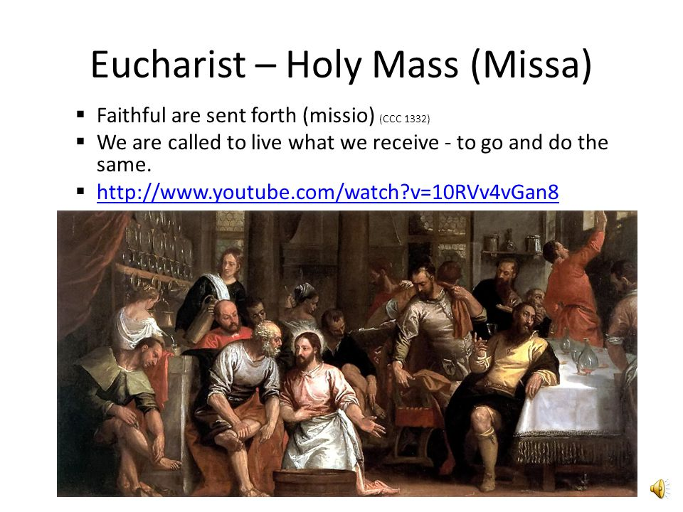 Eucharist – Holy Mass (Missa)  Faithful are sent forth (missio) (CCC 1332)  We are called to live what we receive - to go and do the same.
