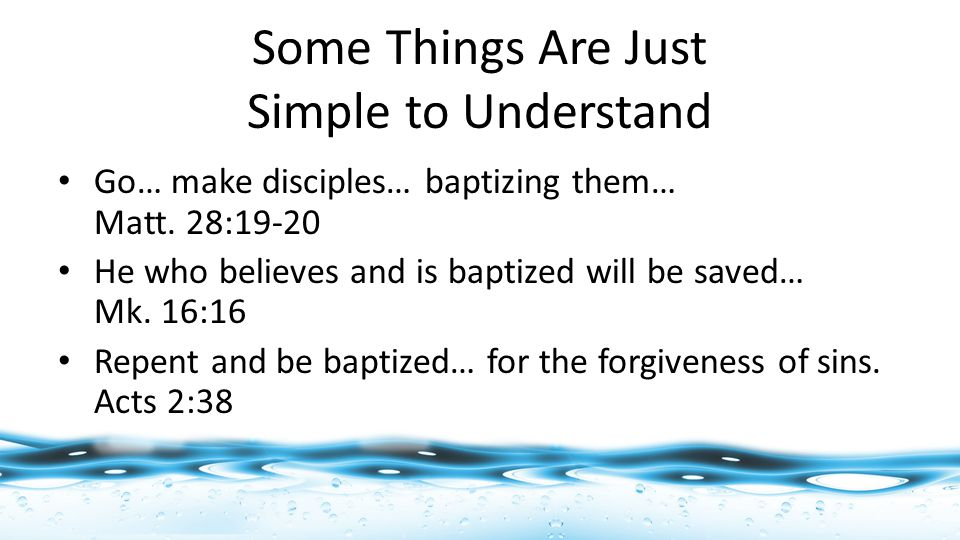 Some Things Are Just Simple to Understand Go… make disciples… baptizing them… Matt.