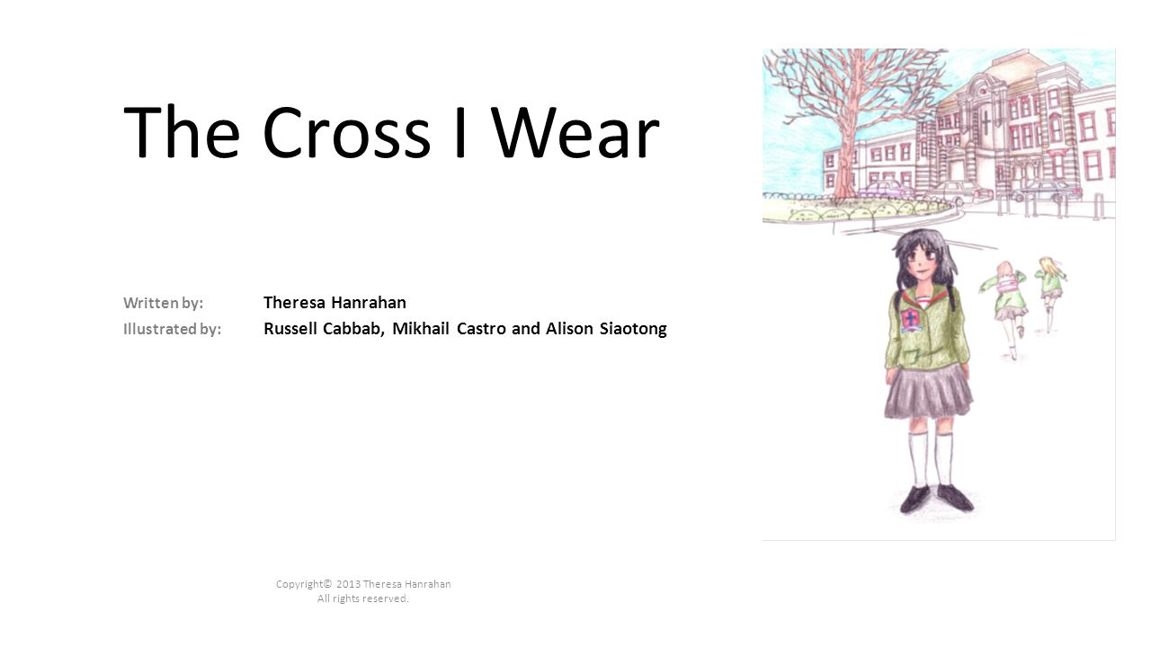 The Cross I Wear Written by: Theresa Hanrahan Illustrated by: Russell Cabbab, Mikhail Castro and Alison Siaotong Copyright© 2013 Theresa Hanrahan All rights reserved.