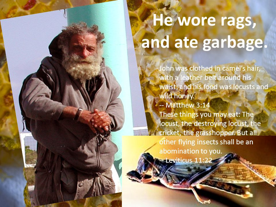 He wore rags, and ate garbage.