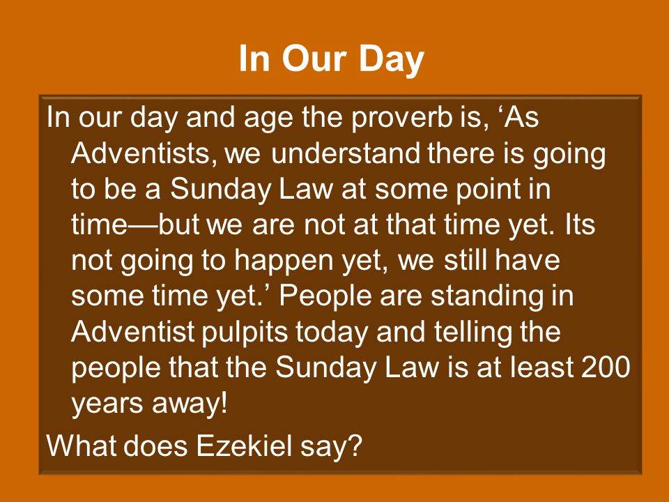 In Our Day In our day and age the proverb is, 'As Adventists, we understand there is going to be a Sunday Law at some point in time—but we are not at that time yet.