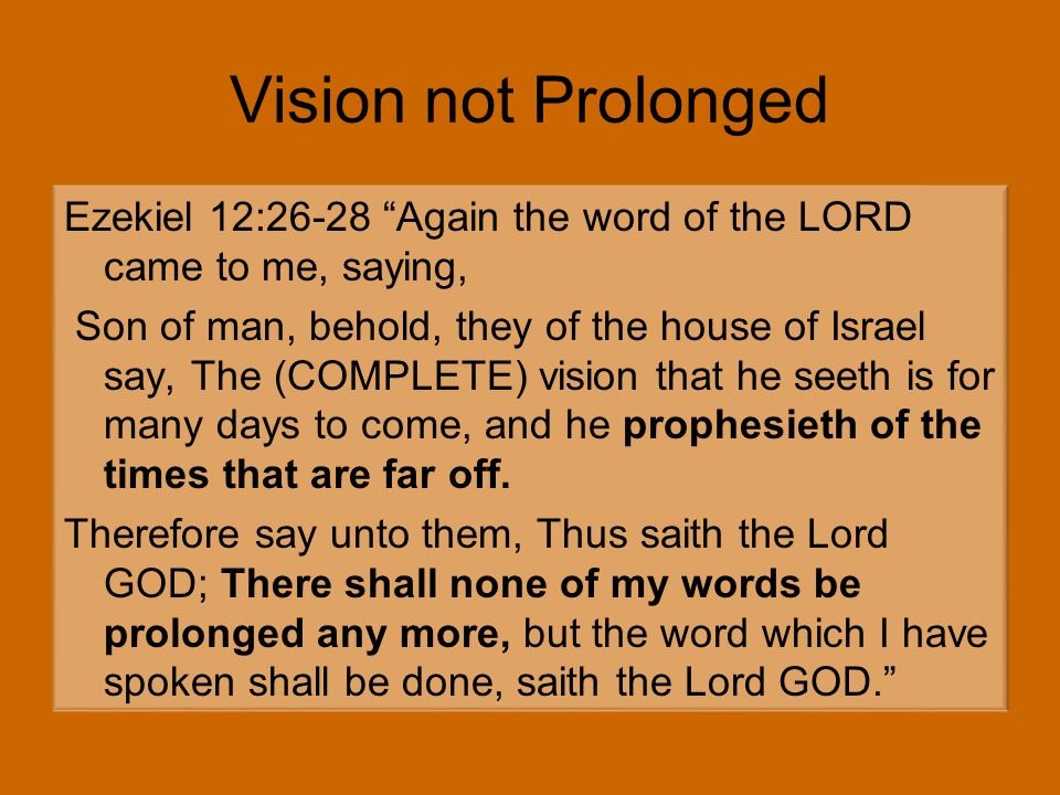 Ezekiel 12:26-28 Again the word of the LORD came to me, saying, Son of man, behold, they of the house of Israel say, The (COMPLETE) vision that he seeth is for many days to come, and he prophesieth of the times that are far off.