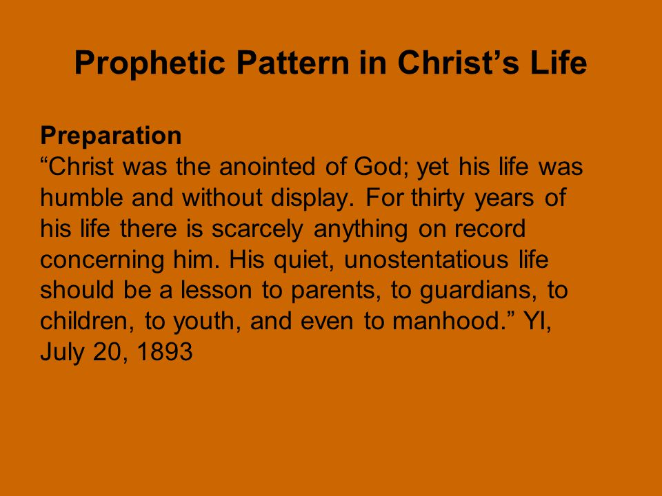 Prophetic Pattern in Christ's Life Preparation Christ was the anointed of God; yet his life was humble and without display.