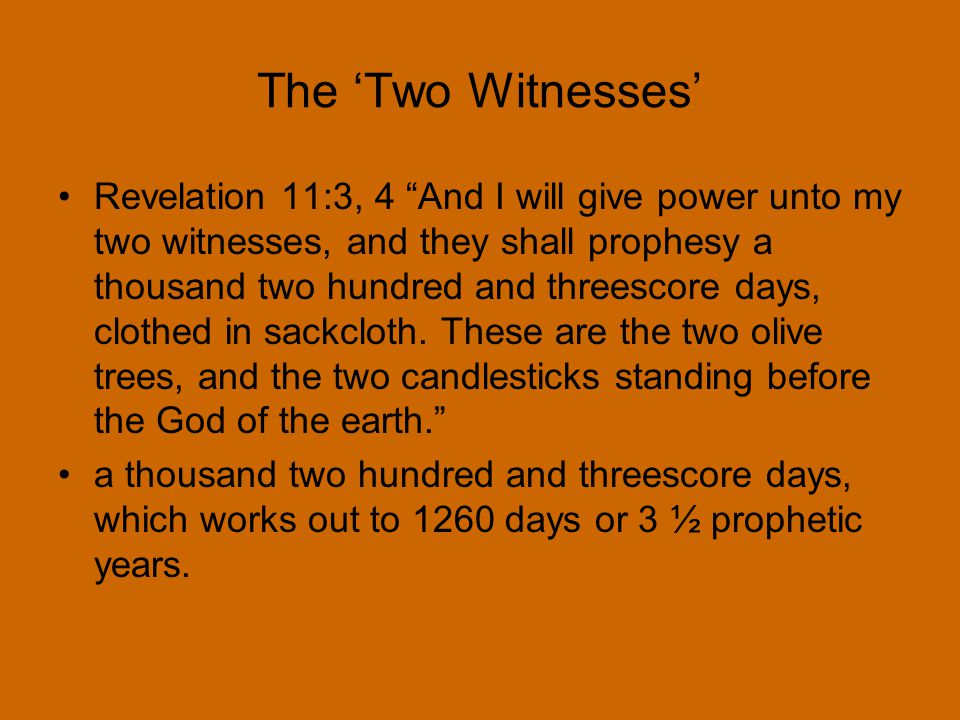 The 'Two Witnesses' Revelation 11:3, 4 And I will give power unto my two witnesses, and they shall prophesy a thousand two hundred and threescore days, clothed in sackcloth.