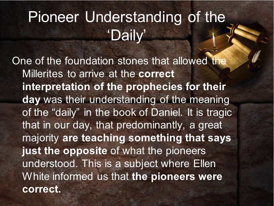 Pioneer Understanding They understood: -The Daily or continual desolation referred to Paganism -Rome was the power in the book of Daniel that established the vision.