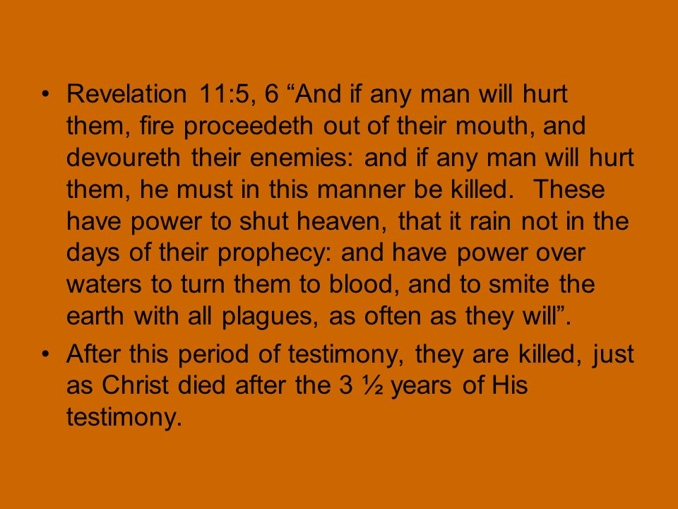 Revelation 11:5, 6 And if any man will hurt them, fire proceedeth out of their mouth, and devoureth their enemies: and if any man will hurt them, he must in this manner be killed.