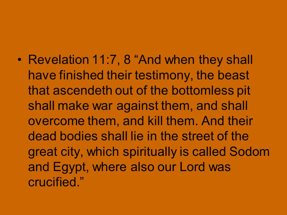 Revelation 11:7, 8 And when they shall have finished their testimony, the beast that ascendeth out of the bottomless pit shall make war against them, and shall overcome them, and kill them.