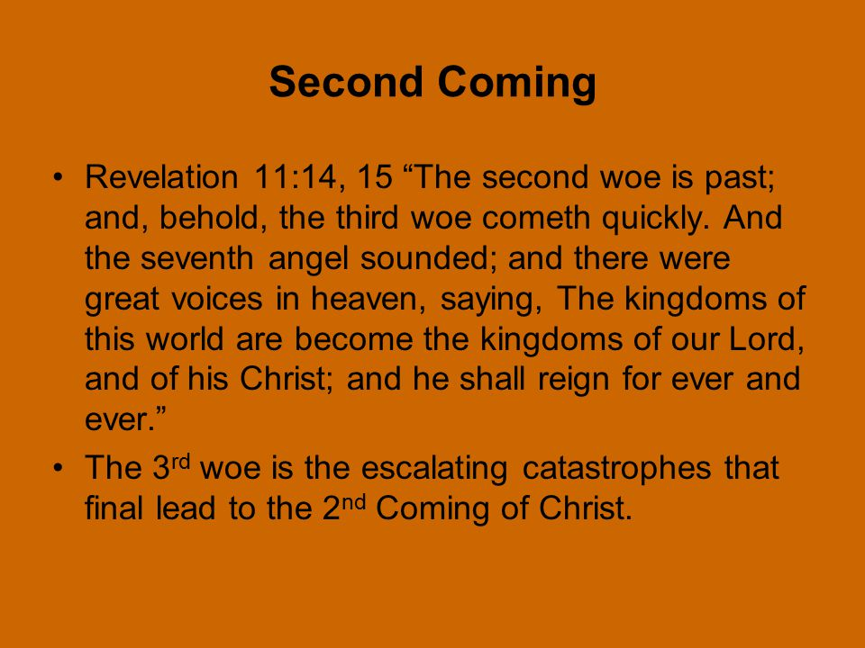 Second Coming Revelation 11:14, 15 The second woe is past; and, behold, the third woe cometh quickly.