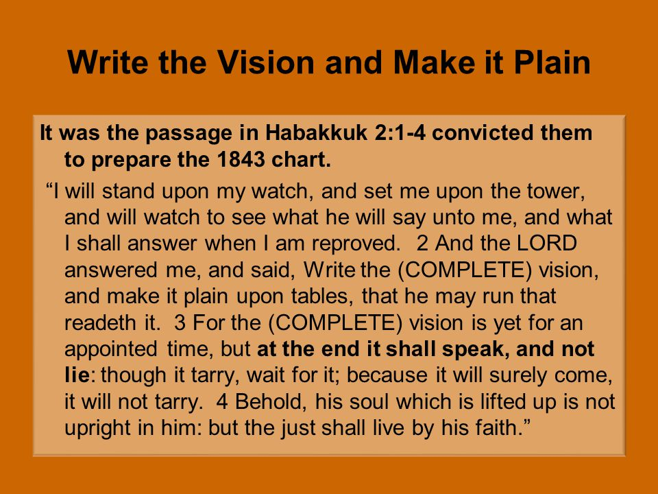 Write the Vision and Make it Plain It was the passage in Habakkuk 2:1-4 convicted them to prepare the 1843 chart.