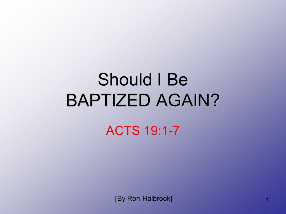 1 BAPTIZED AGAIN Should I Be BAPTIZED AGAIN ACTS 19:1-7 [By Ron Halbrook]