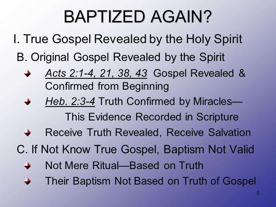5 BAPTIZED AGAIN? I. True Gospel Revealed by the Holy Spirit B. Original Gospel Revealed by the Spirit Acts 2:1-4, 21, 38, 43 Gospel Revealed & Confir