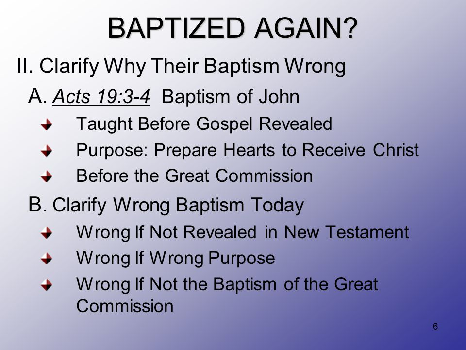 6 BAPTIZED AGAIN. II. Clarify Why Their Baptism Wrong A.