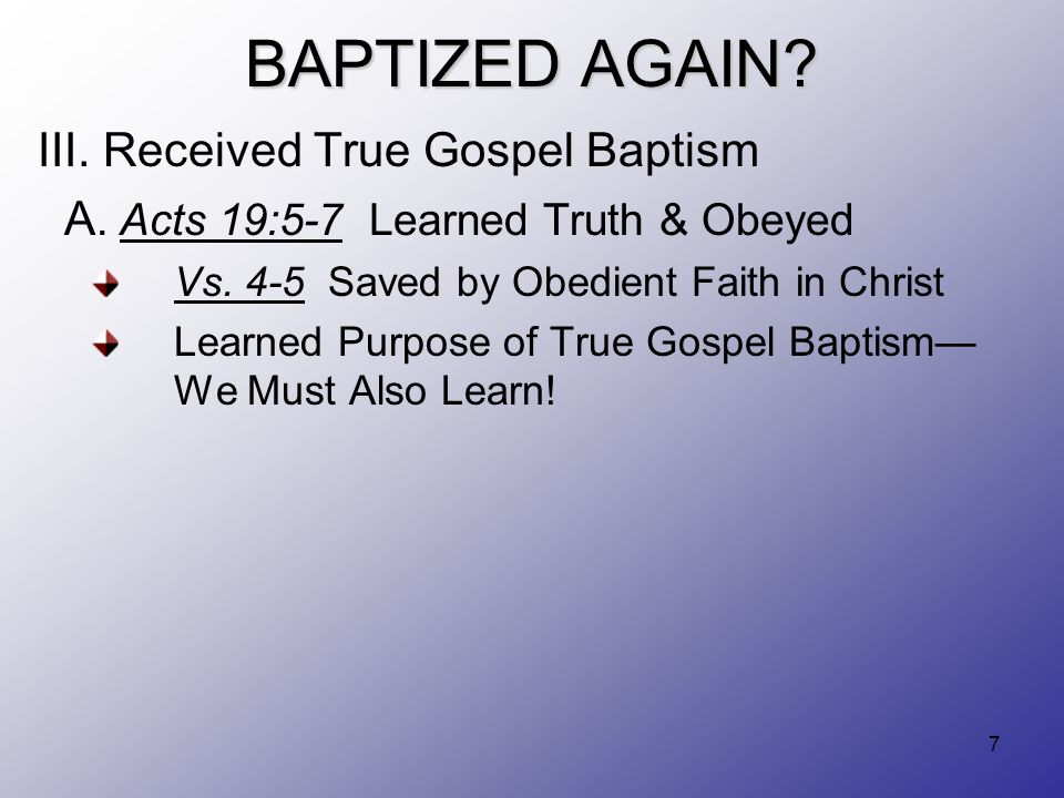 7 BAPTIZED AGAIN? III. Received True Gospel Baptism A. Acts 19:5-7 Learned Truth & Obeyed Vs. 4-5 Saved by Obedient Faith in Christ Learned Purpose of