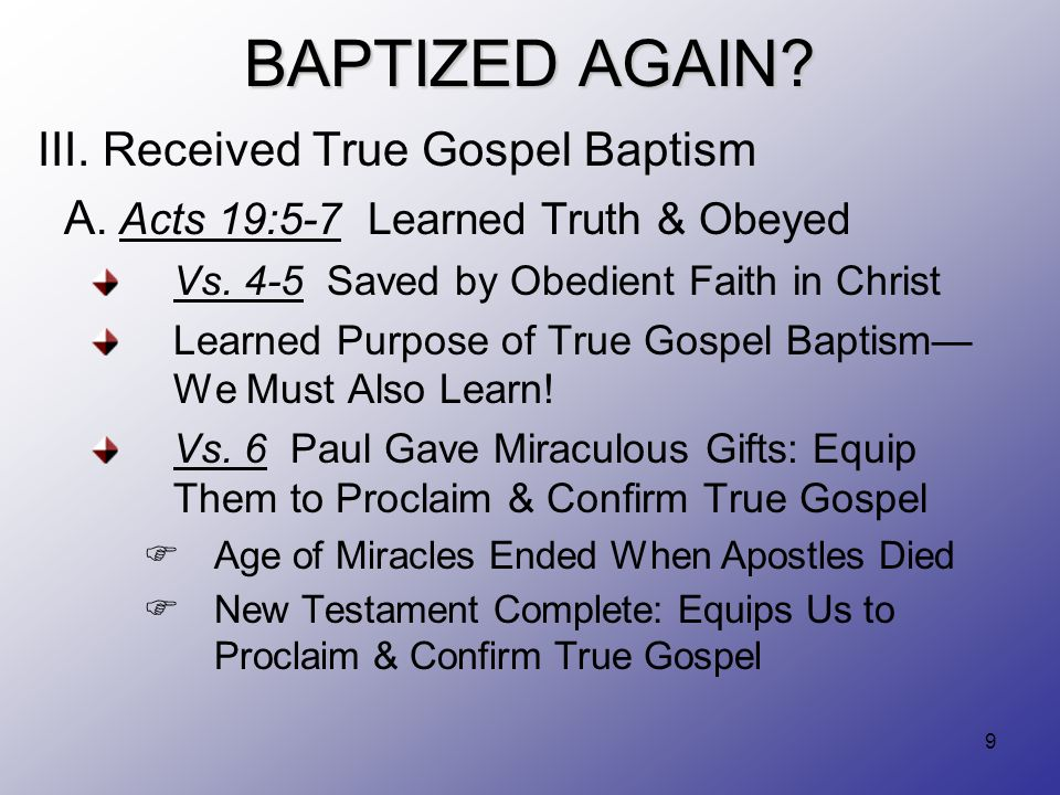 9 BAPTIZED AGAIN? III. Received True Gospel Baptism A. Acts 19:5-7 Learned Truth & Obeyed Vs. 4-5 Saved by Obedient Faith in Christ Learned Purpose of
