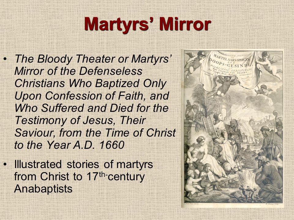 Martyrs' Mirror The Bloody Theater or Martyrs' Mirror of the Defenseless Christians Who Baptized Only Upon Confession of Faith, and Who Suffered and Died for the Testimony of Jesus, Their Saviour, from the Time of Christ to the Year A.D.