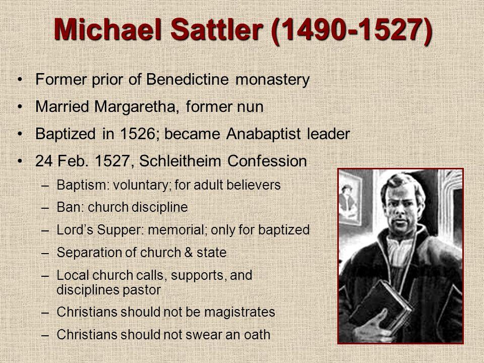 Michael Sattler (1490-1527) Former prior of Benedictine monastery Married Margaretha, former nun Baptized in 1526; became Anabaptist leader 24 Feb.