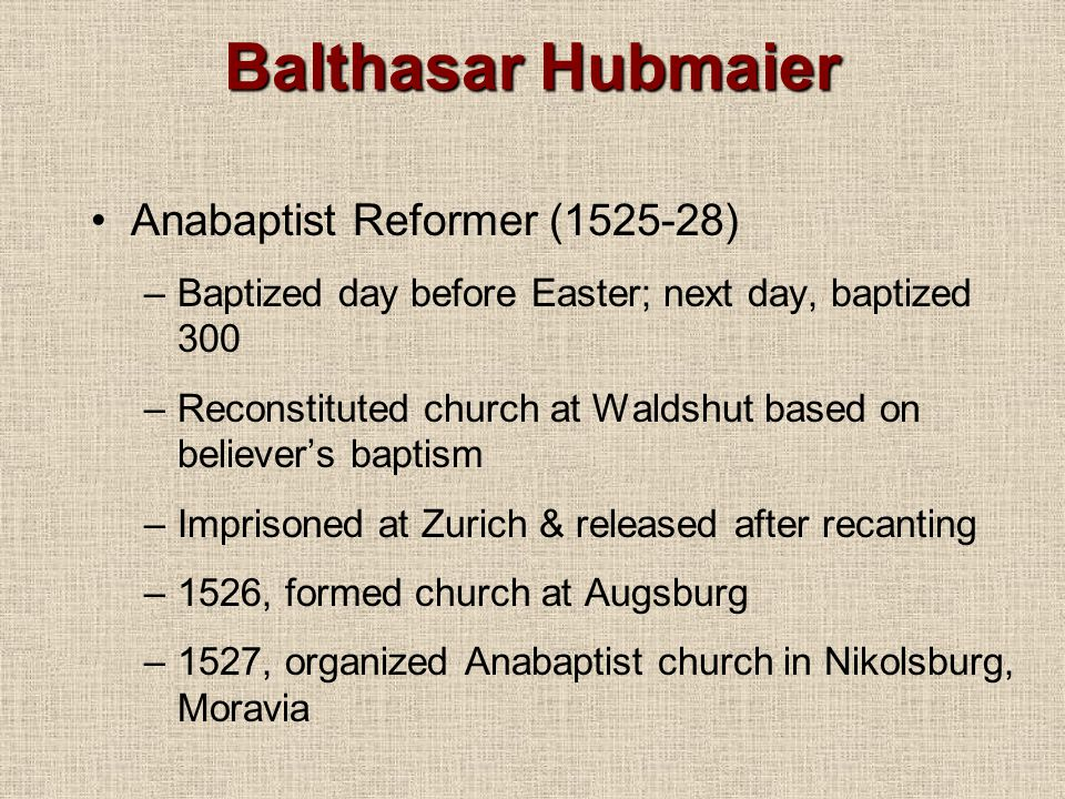 Balthasar Hubmaier Anabaptist Reformer (1525-28) –Baptized day before Easter; next day, baptized 300 –Reconstituted church at Waldshut based on believer's baptism –Imprisoned at Zurich & released after recanting –1526, formed church at Augsburg –1527, organized Anabaptist church in Nikolsburg, Moravia