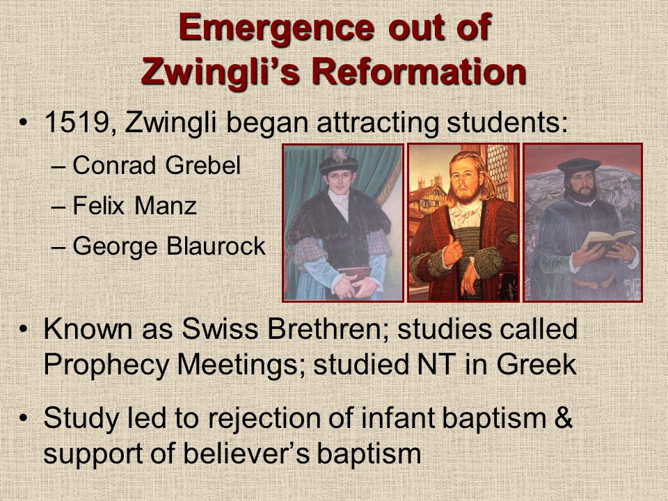 Emergence out of Zwingli's Reformation 1519, Zwingli began attracting students: –Conrad Grebel –Felix Manz –George Blaurock Known as Swiss Brethren; studies called Prophecy Meetings; studied NT in Greek Study led to rejection of infant baptism & support of believer's baptism