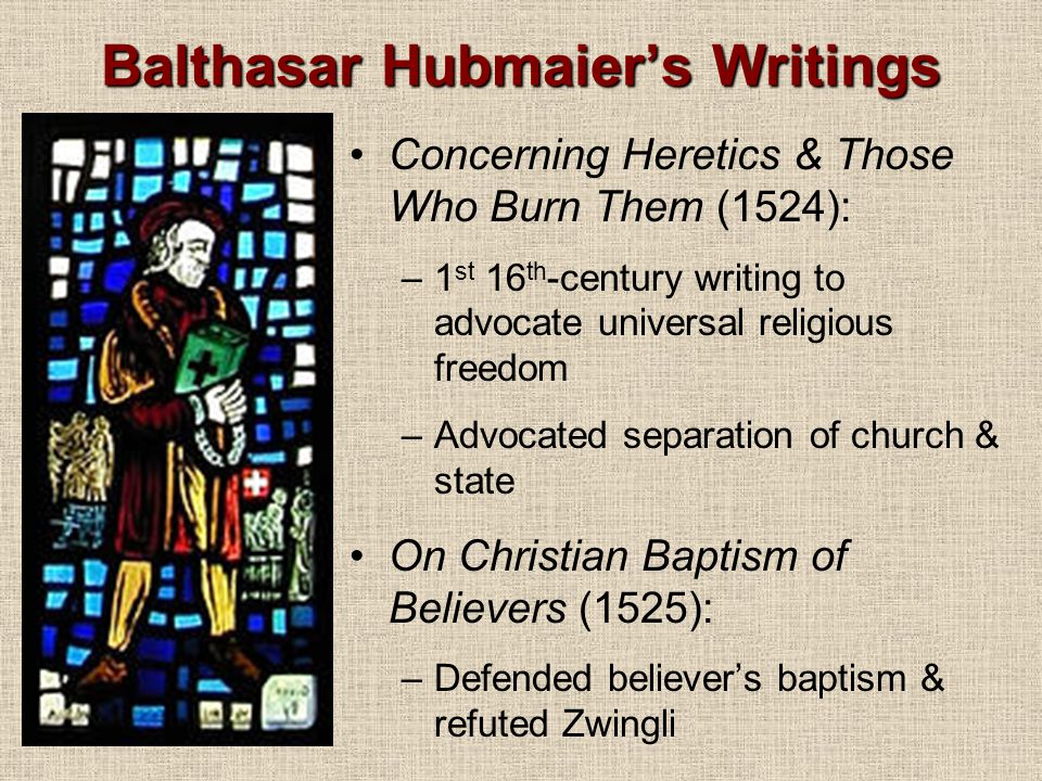Balthasar Hubmaier's Writings Concerning Heretics & Those Who Burn Them (1524): –1 st 16 th -century writing to advocate universal religious freedom –Advocated separation of church & state On Christian Baptism of Believers (1525): –Defended believer's baptism & refuted Zwingli