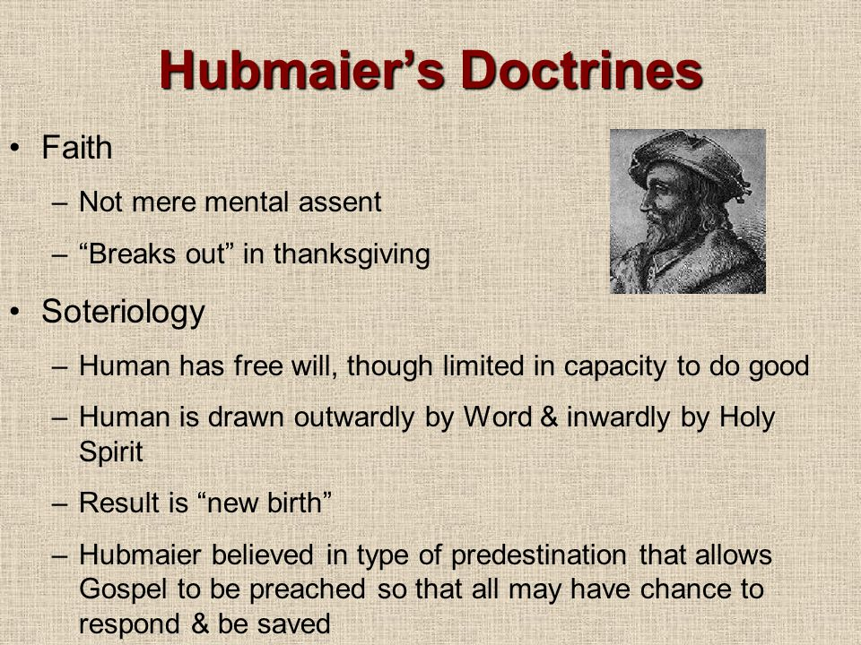 Hubmaier's Doctrines Faith –Not mere mental assent – Breaks out in thanksgiving Soteriology –Human has free will, though limited in capacity to do good –Human is drawn outwardly by Word & inwardly by Holy Spirit –Result is new birth –Hubmaier believed in type of predestination that allows Gospel to be preached so that all may have chance to respond & be saved