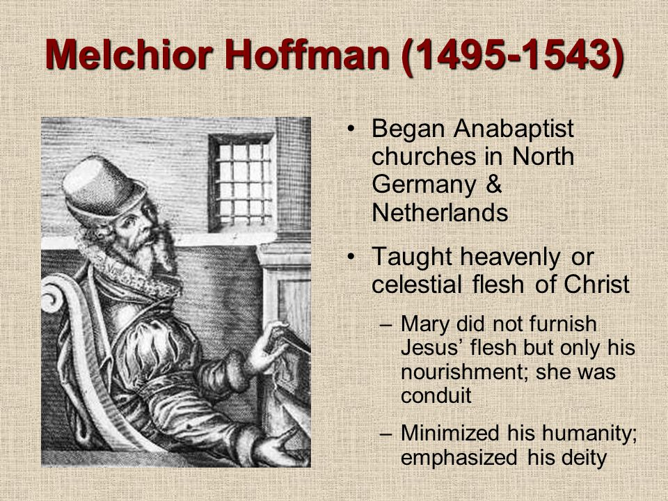 Melchior Hoffman (1495-1543) Began Anabaptist churches in North Germany & Netherlands Taught heavenly or celestial flesh of Christ –Mary did not furnish Jesus' flesh but only his nourishment; she was conduit –Minimized his humanity; emphasized his deity