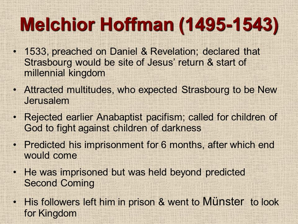 Melchior Hoffman (1495-1543) 1533, preached on Daniel & Revelation; declared that Strasbourg would be site of Jesus' return & start of millennial kingdom Attracted multitudes, who expected Strasbourg to be New Jerusalem Rejected earlier Anabaptist pacifism; called for children of God to fight against children of darkness Predicted his imprisonment for 6 months, after which end would come He was imprisoned but was held beyond predicted Second Coming His followers left him in prison & went to Münster to look for Kingdom