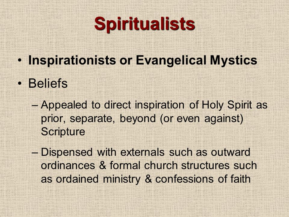 Spiritualists Inspirationists or Evangelical Mystics Beliefs –Appealed to direct inspiration of Holy Spirit as prior, separate, beyond (or even against) Scripture –Dispensed with externals such as outward ordinances & formal church structures such as ordained ministry & confessions of faith