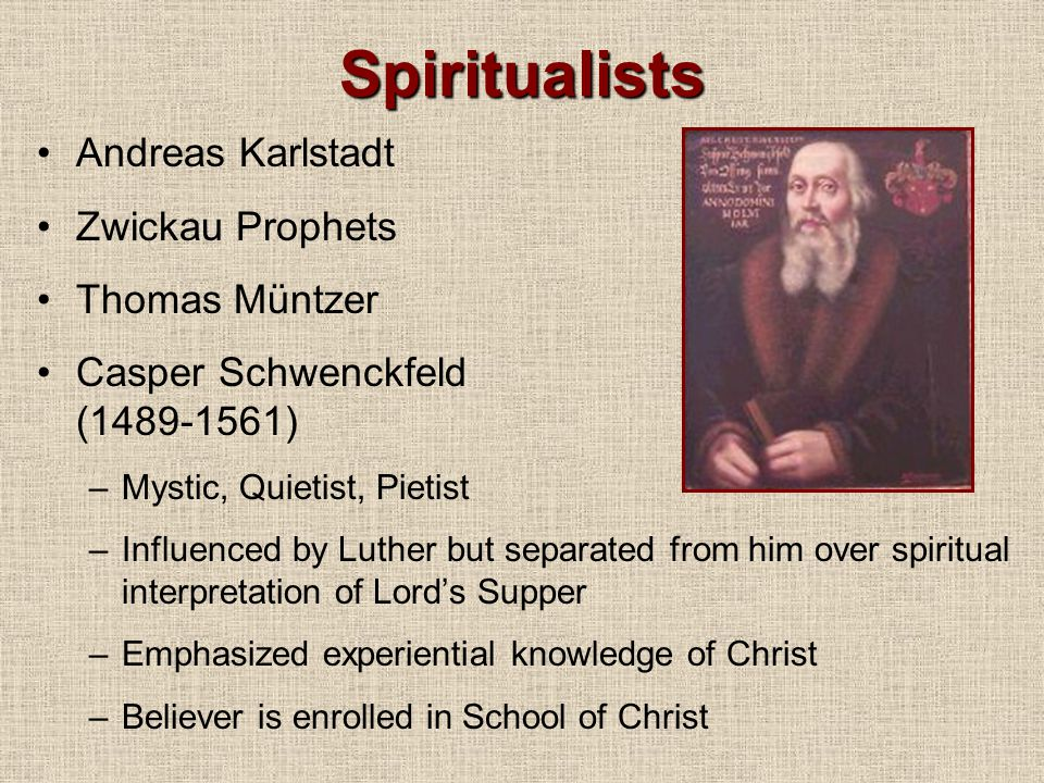 Spiritualists Andreas Karlstadt Zwickau Prophets Thomas Müntzer Casper Schwenckfeld (1489-1561) –Mystic, Quietist, Pietist –Influenced by Luther but separated from him over spiritual interpretation of Lord's Supper –Emphasized experiential knowledge of Christ –Believer is enrolled in School of Christ