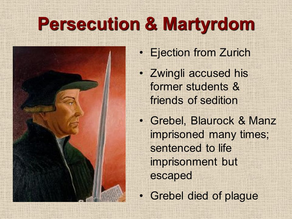 Persecution & Martyrdom Ejection from Zurich Zwingli accused his former students & friends of sedition Grebel, Blaurock & Manz imprisoned many times; sentenced to life imprisonment but escaped Grebel died of plague