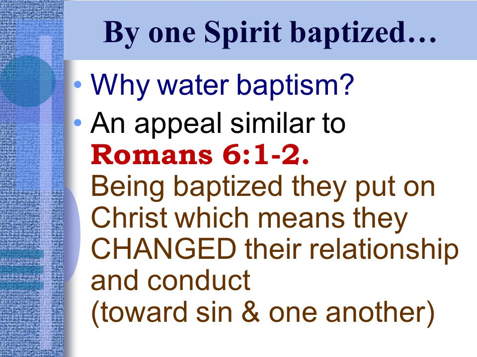 By one Spirit baptized… Why water baptism. An appeal similar to Romans 6:1-2.