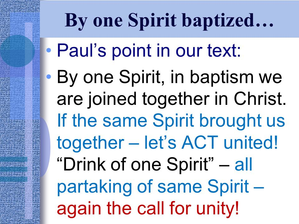 By one Spirit baptized… Paul's point in our text: By one Spirit, in baptism we are joined together in Christ.