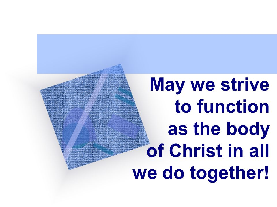 May we strive to function as the body of Christ in all we do together!