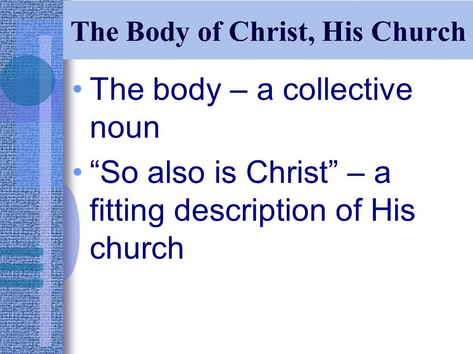 The Body of Christ, His Church The body – a collective noun So also is Christ – a fitting description of His church