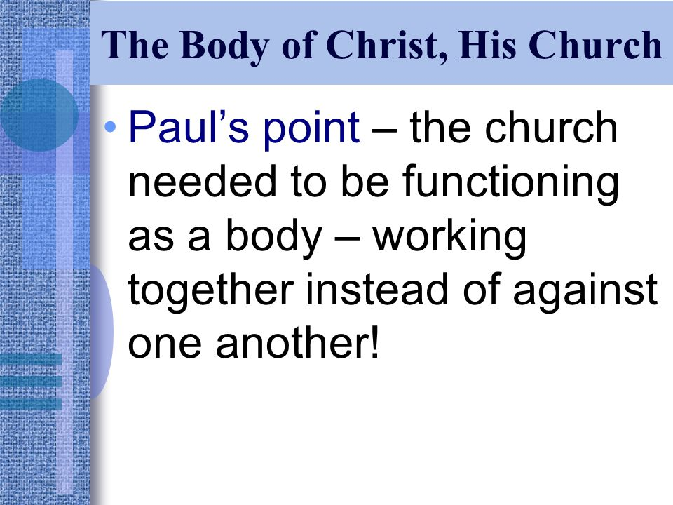 The Body of Christ, His Church Paul's point – the church needed to be functioning as a body – working together instead of against one another!