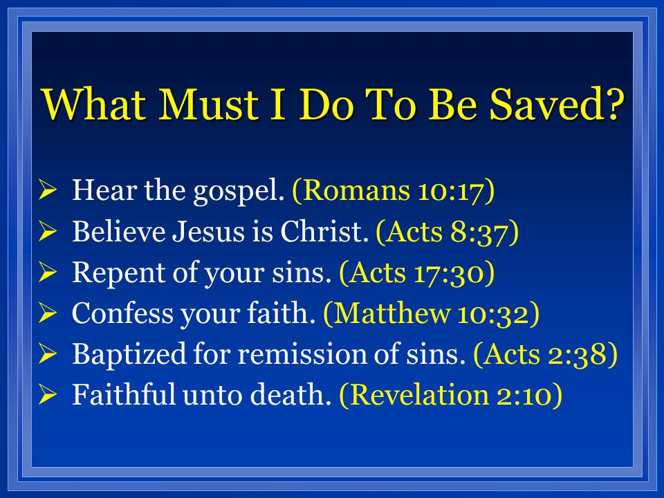 What Must I Do To Be Saved?  Hear the gospel. (Romans 10:17)  Believe Jesus is Christ. (Acts 8:37)  Repent of your sins. (Acts 17:30)  Confess you