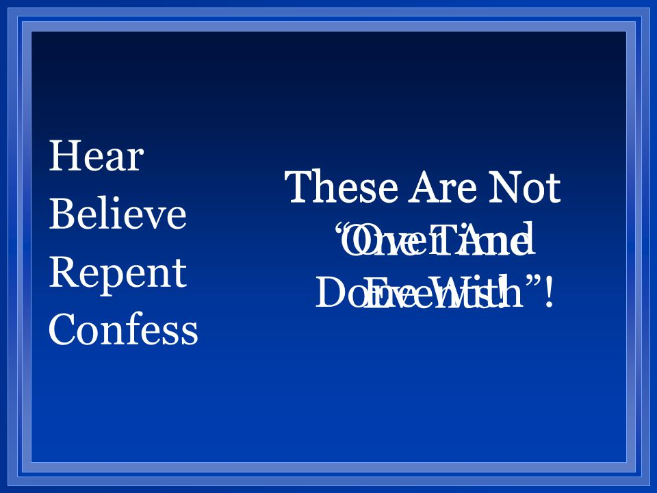 "Hear Believe Repent Confess These Are Not One Time Events! These Are Not ""Over And Done With""!"