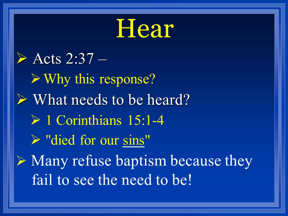 Hear  Acts 2:37 –  Why this response?  What needs to be heard?  1 Corinthians 15:1-4 