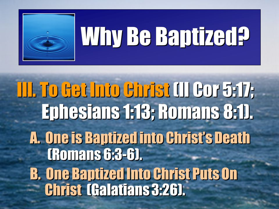 Why Be Baptized? III. To Get Into Christ (II Cor 5:17; Ephesians 1:13; Romans 8:1). A. One is Baptized into Christ's Death (Romans 6:3-6). B. One Bapt