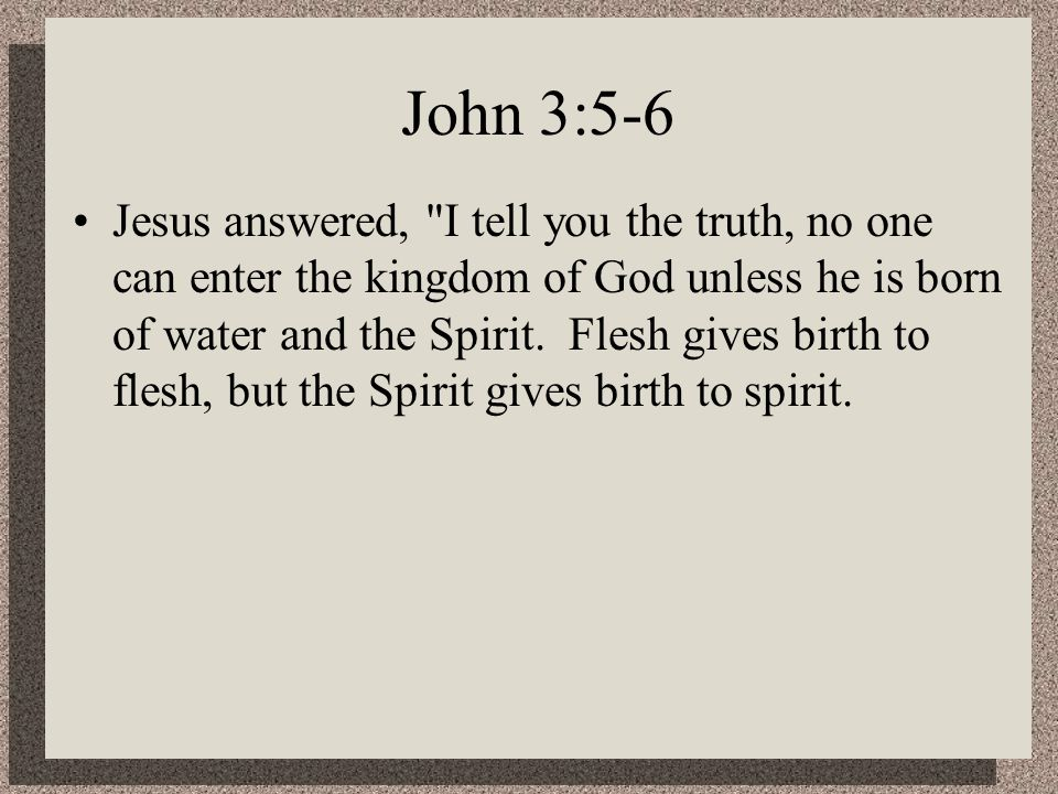 John 3:5-6 Jesus answered, I tell you the truth, no one can enter the kingdom of God unless he is born of water and the Spirit.