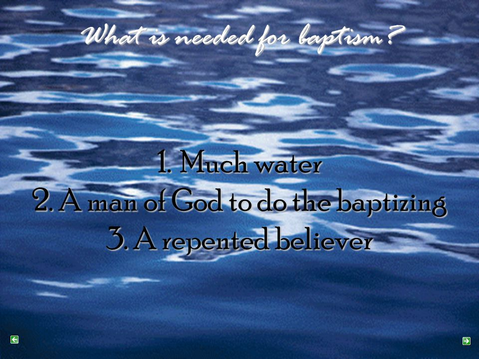 What is needed for baptism. 1. Much water 2. A man of God to do the baptizing 3.