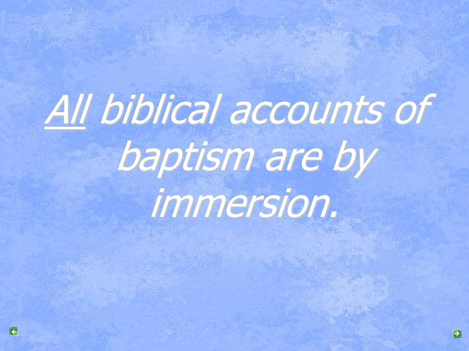 All biblical accounts of baptism are by immersion.